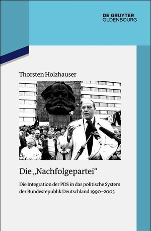 """Thorsten Holzhauser. Die """"Nachfolgepartei"""" - Die Integration der PDS in das politische System der Bundesrepublik Deutschland 1990-2005. De Gruyter Oldenbourg, 2019."""