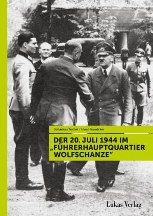 """Uwe Neumärker / Johannes Tuchel. Der 20. Juli 1944 im """"Führerhauptquartier Wolfschanze"""". Lukas Verlag für Kunst- und Geistesgeschichte, 2019."""