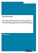 Der Deutsch-Französische Krieg 1870-71. Grundsteinlegung für den Ersten Weltkrieg?