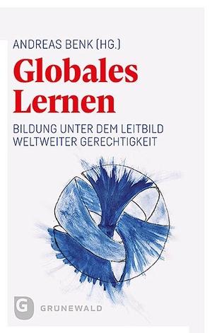 Andreas Benk. Globales Lernen - Bildung unter dem Leitbild weltweiter Gerechtigkeit. Matthias-Grünewald, 2019.