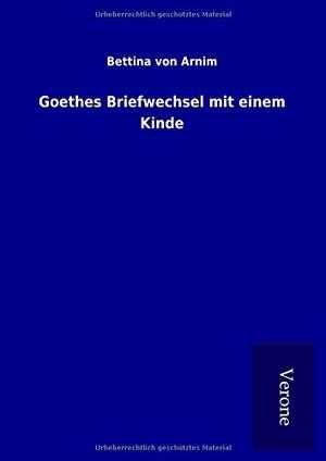 Arnim, Bettina von. Goethes Briefwechsel mit einem