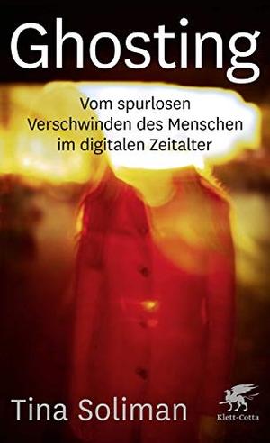 Tina Soliman. Ghosting - Vom spurlosen Verschwinden des Menschen im digitalen Zeitalter. Klett-Cotta, 2019.