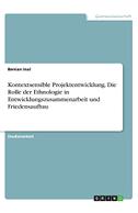 Kontextsensible Projektentwicklung. Die Rolle der Ethnologie in Entwicklungszusammenarbeit und Friedensaufbau