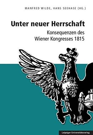 Manfred Wilde / Hans Seehase. Unter neuer Herrschaft - Konsequenzen des Wiener Kongresses 1815. Leipziger Uni-Vlg, 2016.