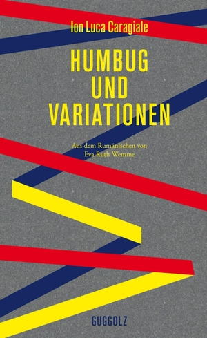 Ion Luca Caragiale / Eva Ruth Wemme / Dana Grigorcea. Humbug und Variationen. Guggolz Verlag, 2018.