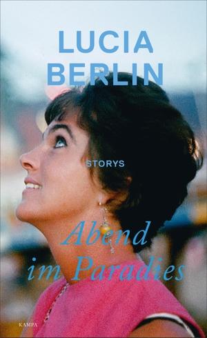 Lucia Berlin / Antje Rávik Strubel / Antje Rávik Strubel. Abend im Paradies. Kampa Verlag, 2019.