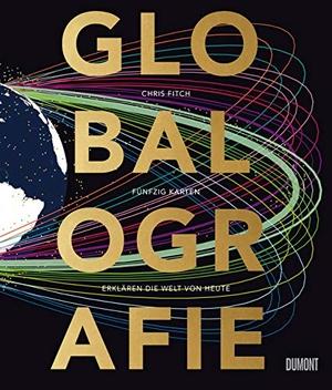 Chris Fitch / Sam Vickars / Theresia Übelhör. Globalografie - 50 Karten erklären die Welt von heute. DuMont Buchverlag, 2019.